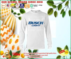 Thats what I do I drink busch light and i know things shirt and long sleeve]