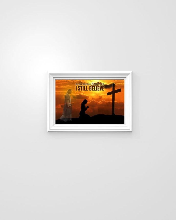 God even when I don't see I still believe poster
